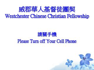 威郡華人基督徒團契 Westchester Chinese Christian Fellowship 請關手機 Please Turn off Your Cell Phone