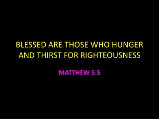 BLESSED ARE  THOSE WHO HUNGER AND THIRST FOR RIGHTEOUSNESS