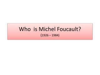Who  is Michel Foucault? ( 1926  –  1984 )