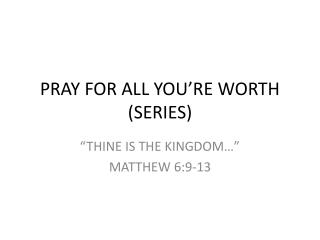 PRAY FOR ALL YOU'RE WORTH (SERIES)