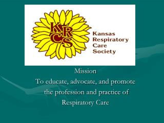 Mission To educate, advocate, and promote  the profession and practice of  Respiratory Care