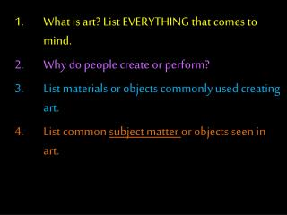 What is art?  List EVERYTHING that comes to mind.  Why do people create or perform ?