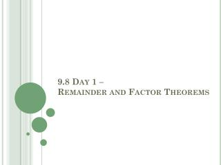 9.8 Day 1 �  Remainder and Factor Theorems
