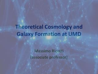 Theoretical  Cosmology  and Galaxy  Formation at UMD