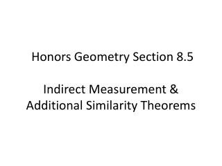 Honors Geometry  Section  8.5 Indirect  Measurement & Additional Similarity Theorems
