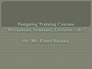 "Designing Training Courses ""Workshops, Seminars, Lectures…etc."" By:  Mr.  Emad Halawa"