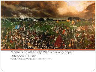 """""""There is no other way, War is our only hope."""" - Stephen F. Austin"""