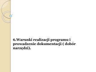 6.Warunki realizacji programu i prowadzenie dokumentacji ( dob�r narz?dzi).