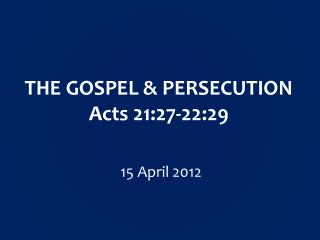 THE GOSPEL & PERSECUTION Acts  21:27-22:29