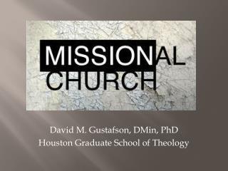 David M. Gustafson,  DMin , PhD Houston Graduate School of Theology