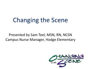 Changing the Scene Presented by Sam Teel, MSN, RN, NCSN Campus Nurse  Manager , Hodge Elementary