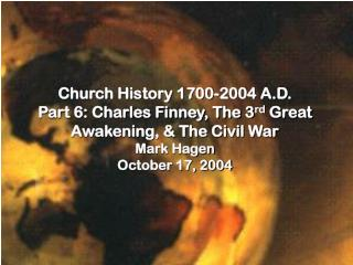 Church History 1700-2004 A.D. Part 6: Charles Finney, The 3rd Great Awakening,  The Civil War Mark Hagen October 17, 200