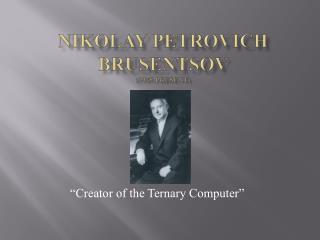 Nikolay Petrovich Brusentsov (1925-present)
