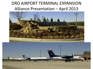 DRO AIRPORT TERMINAL EXPANSION Alliance Presentation – April 2013