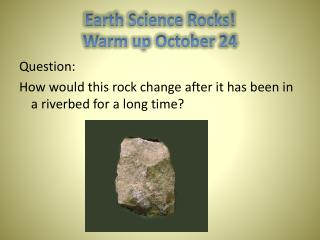 Earth Science Rocks! Warm up October 24