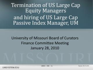 Termination of US Large Cap Equity Managers  and hiring of US Large Cap Passive Index Manager, UM