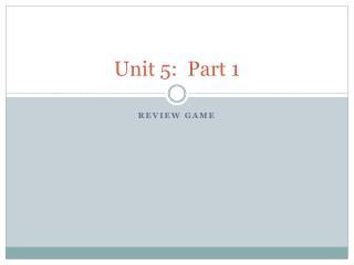Unit 5:  Part 1