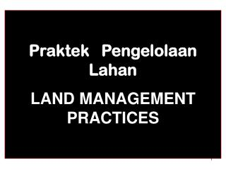 Praktek Pengelolaan Lahan LAND MANAGEMENT  PRACTICES