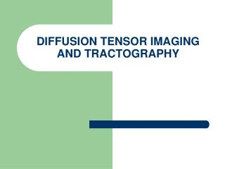 DIFFUSION TENSOR IMAGING AND TRACTOGRAPHY