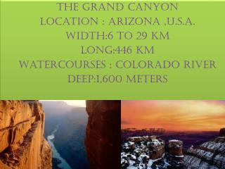 The grand canyon  Location : Arizona , u.s.a. Width:6 to 29 km Long:446 km