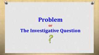 Problem or The Investigative Question