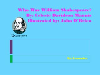 Who Was William Shakespeare? By: Celeste Davidson Mannis illustrated by: John O'Brien