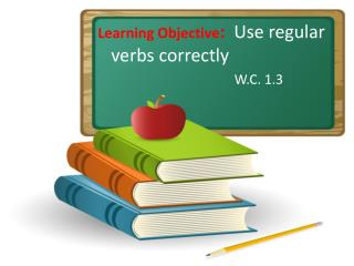 Learning Objective :   Use regular  verbs correctly                              W.C. 1.3