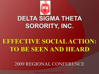 Delta sigma theta sorority, inc.    Effective social action: to be seen and heard  2009 Regional Conference
