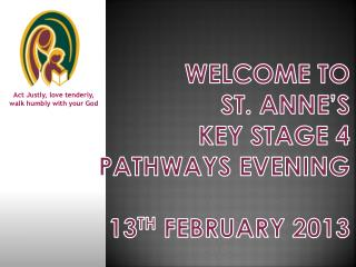 Welcome to  St. Anne's Key Stage 4 Pathways Evening 13 th February 2013