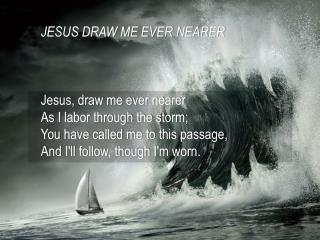 JESUS DRAW ME EVER NEARER Jesus, draw me ever nearer As I labor through the storm;