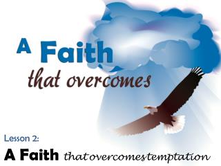Lesson 2: A Faith  that overcomes temptation