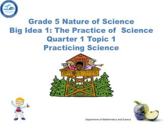 Grade  5 Nature of  Science Big Idea 1: The  Practice  of   Science Quarter 1 Topic 1