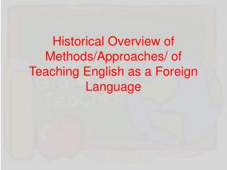Historical Overview of Methods/Approaches/ of Teaching English as a Foreign Language