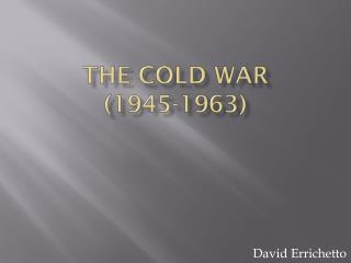 THE COLD WAR  (1945-1963)