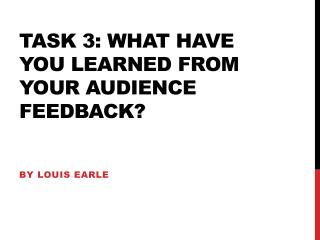 Task 3:  What have you learned from your  audience feedback ?
