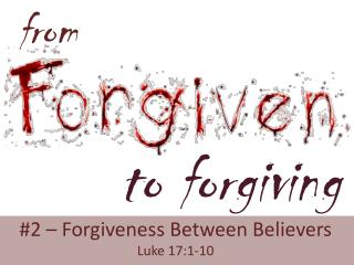 #2 – Forgiveness Between Believers Luke 17:1-10