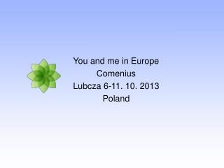 You and me in Europe Comenius Lubcza 6-11. 10. 2013 Poland