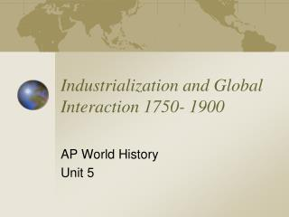 Industrialization and Global Interaction 1750- 1900
