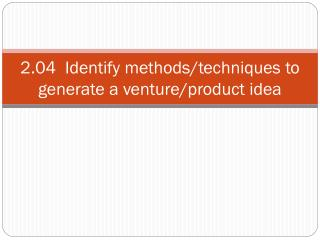 2.04  Identify methods/techniques to generate a venture/product idea