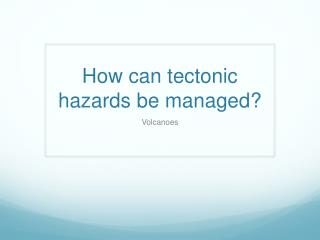 How can tectonic hazards be managed?