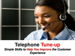 Telephone  Tune-up Simple Skills to  Help You Improve  the Customer Experience