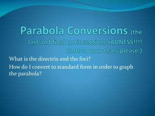 Parabola Conversions  (the last and final conic section, SADNESS!!!! Control your tears please.)