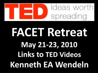 FACET Retreat May 21-23,  2010    --- Links to  TED Videos Kenneth EA Wendeln