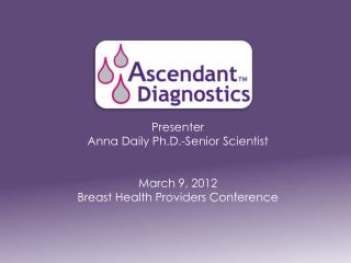 Presente r Anna Daily Ph.D.-Senior Scientist March 9, 2012 Breast Health Providers Conference