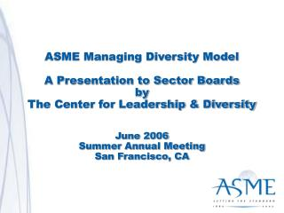 ASME Managing Diversity Model  A Presentation to Sector Boards by The Center for Leadership  Diversity   June 2006 Summe