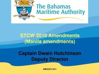 STCW 2010 Amendments Manila amendments  Captain Dwain Hutchinson Deputy Director  BIMCATS 2011