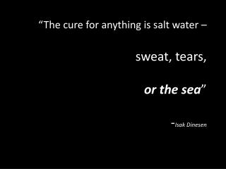 """The cure for anything is salt water –  sweat, tears,  or the sea "" - Isak  Dinesen"