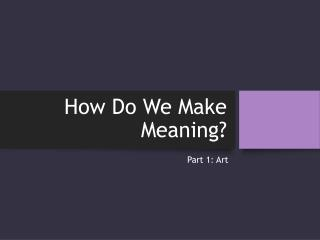 How Do We Make Meaning?