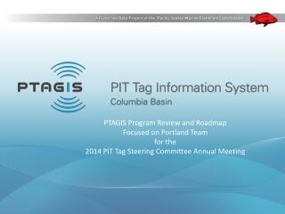 PTAGIS Program Review and Roadmap  Focused on Portland Team for the