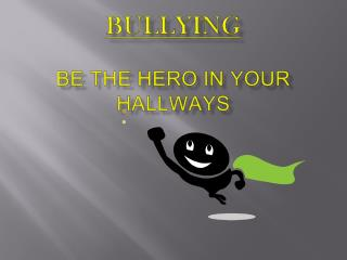 Bullying Bullying Be the Hero in your Hallways